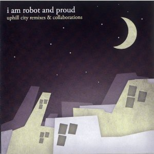 UPHILL CITY REMIXES & COLLABORATIONS / i am robot and proud